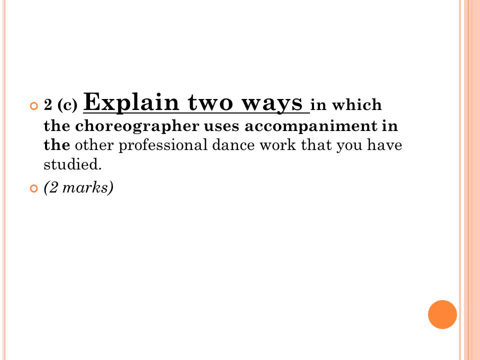 2 (c) Explain two ways in which the choreographer uses accompaniment in the other professional dance work that you have studied. (2 marks)
