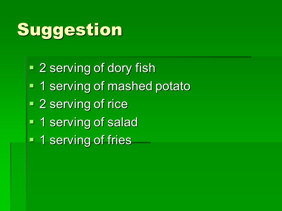 Suggestion  2 serving of dory fish  1 serving of mashed potato  2 serving of rice  1 serving of salad  1 serving of fries