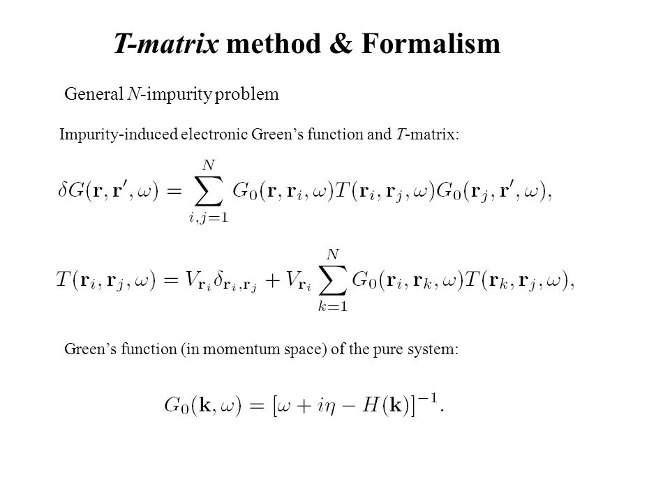 T-matrix method & Formalism General N-impurity problem Impurity-induced electronic Green's function and T-matrix: Green's function (in momentum space) of the pure system: