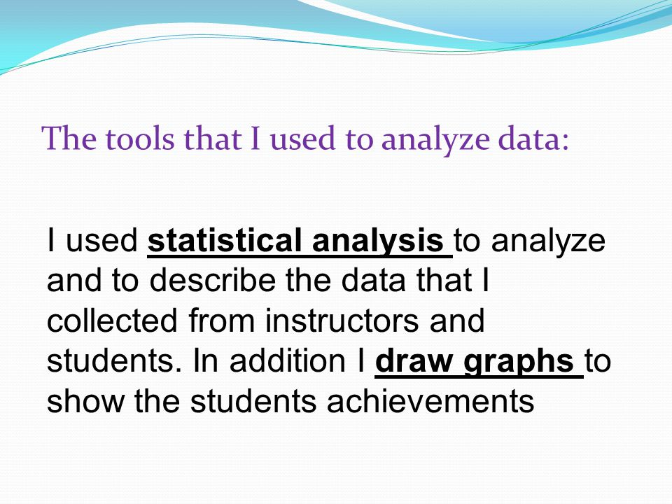 The tools that I used to analyze data: I used statistical analysis to analyze and to describe the data that I collected from instructors and students.