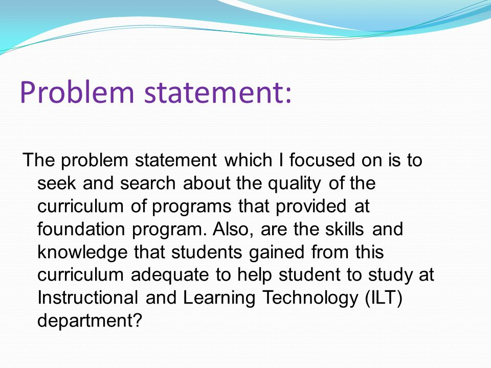 The problem statement which I focused on is to seek and search about the quality of the curriculum of programs that provided at foundation program.