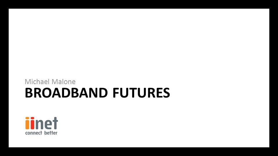 BROADBAND FUTURES Michael Malone