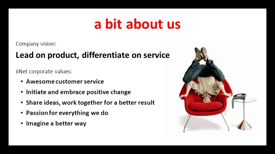 a bit about us Company vision: Lead on product, differentiate on service iiNet corporate values: Awesome customer service Initiate and embrace positive change Share ideas, work together for a better result Passion for everything we do Imagine a better way