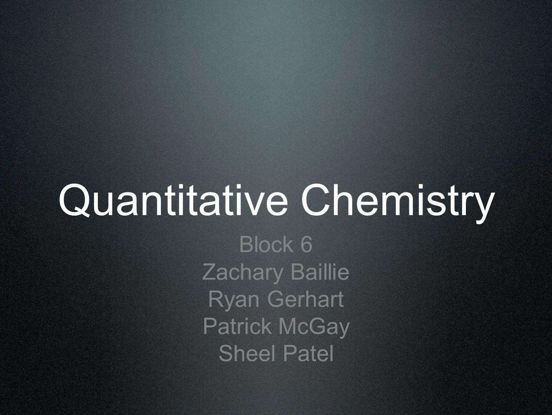 Quantitative Chemistry Block 6 Zachary Baillie Ryan Gerhart Patrick McGay Sheel Patel