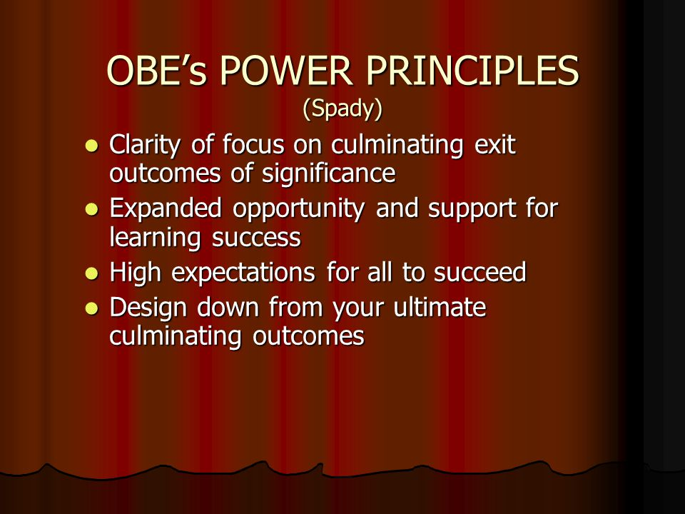 OBE's POWER PRINCIPLES (Spady) Clarity of focus on culminating exit outcomes of significance Clarity of focus on culminating exit outcomes of significance Expanded opportunity and support for learning success Expanded opportunity and support for learning success High expectations for all to succeed High expectations for all to succeed Design down from your ultimate culminating outcomes Design down from your ultimate culminating outcomes