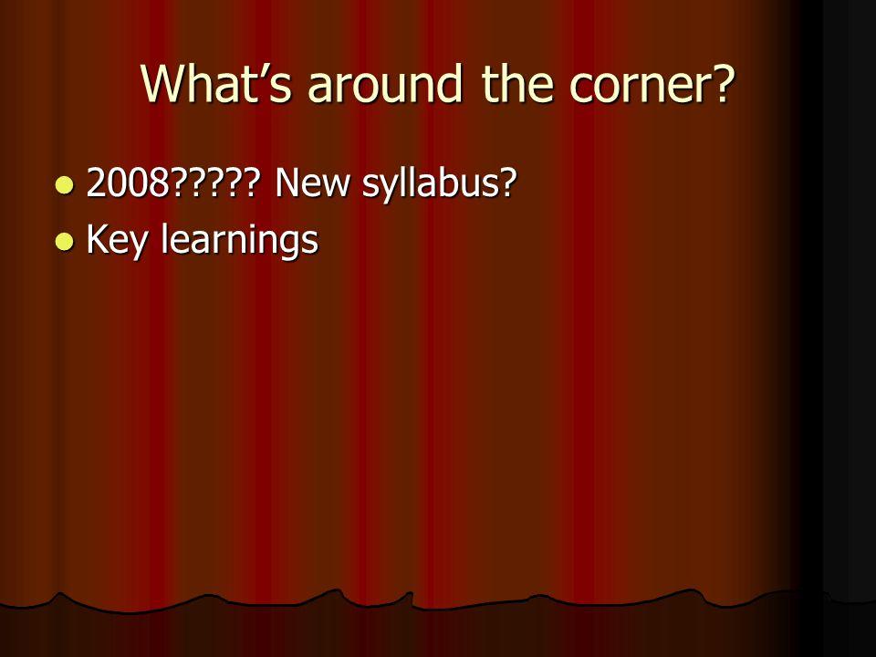 What's around the corner. 2008 . New syllabus.