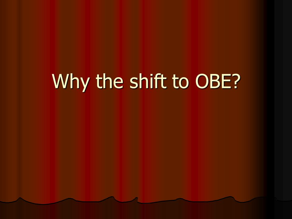 OBE Key Messages (adapted from Spady) Outcomes happen (demonstrateable) Outcomes happen (demonstrateable) Outcomes happen in the end (exit) Outcomes happen in the end (exit) Outcomes happen somewhere (context) Outcomes happen somewhere (context) Outcomes matter (relevant, real life) Outcomes matter (relevant, real life) Outcomes hang around (long term) Outcomes hang around (long term) Outcomes take many forms (transferable) Outcomes take many forms (transferable) Outcomes can't be averaged (or graded!) Outcomes can't be averaged (or graded!) Outcomes change people Outcomes change people