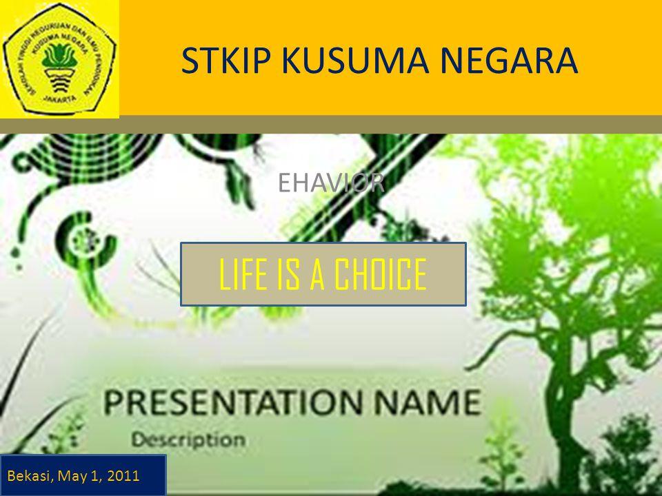 STKIP KUSUMA NEGARA EHAVIOR LIFE IS A CHOICE Bekasi, May 1, 2011