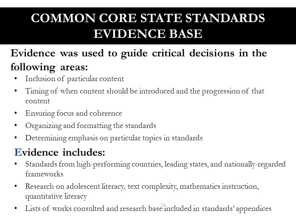 COMMON CORE STATE STANDARDS EVIDENCE BASE Evidence was used to guide critical decisions in the following areas: Inclusion of particular content Timing of when content should be introduced and the progression of that content Ensuring focus and coherence Organizing and formatting the standards Determining emphasis on particular topics in standards Evidence includes: Standards from high-performing countries, leading states, and nationally-regarded frameworks Research on adolescent literacy, text complexity, mathematics instruction, quantitative literacy Lists of works consulted and research base included in standards' appendices 12