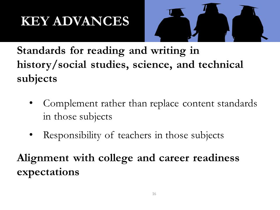KEY ADVANCES Standards for reading and writing in history/social studies, science, and technical subjects Complement rather than replace content standards in those subjects Responsibility of teachers in those subjects Alignment with college and career readiness expectations 16