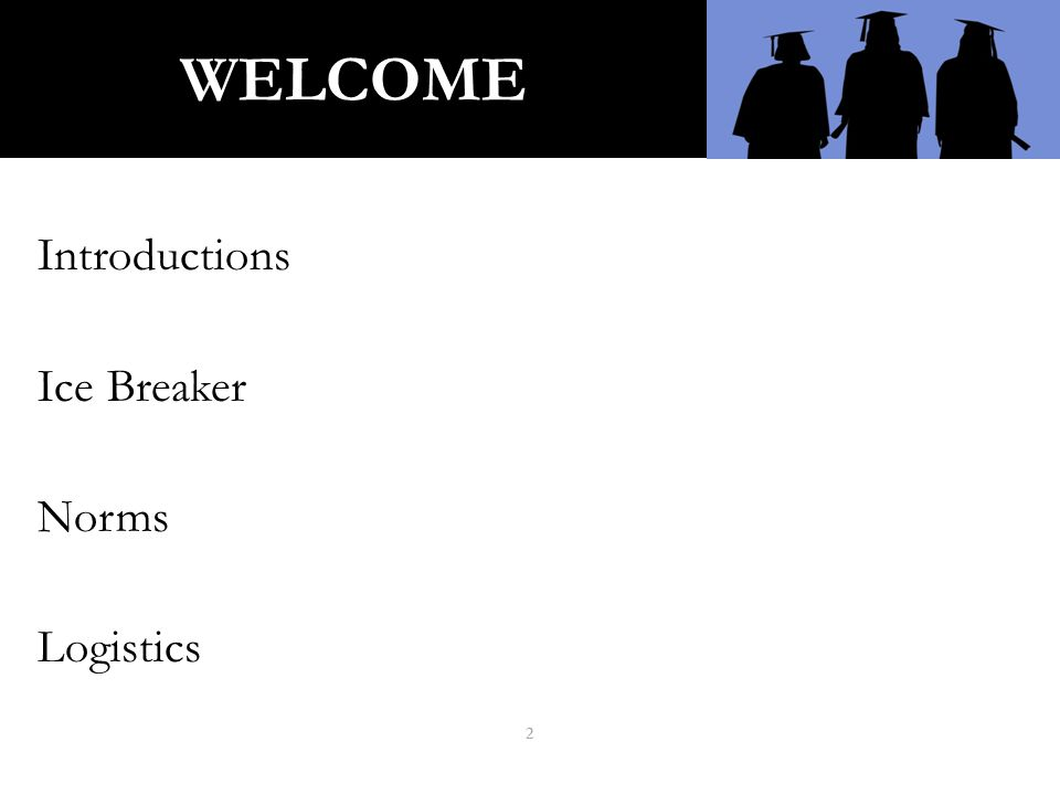 WELCOME Introductions Ice Breaker Norms Logistics 2
