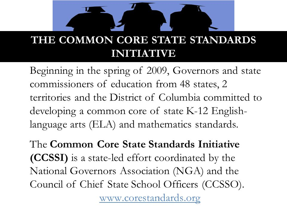 THE COMMON CORE STATE STANDARDS INITIATIVE 5 Beginning in the spring of 2009, Governors and state commissioners of education from 48 states, 2 territories and the District of Columbia committed to developing a common core of state K-12 English- language arts (ELA) and mathematics standards.
