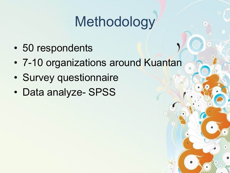 Methodology 50 respondents 7-10 organizations around Kuantan Survey questionnaire Data analyze- SPSS