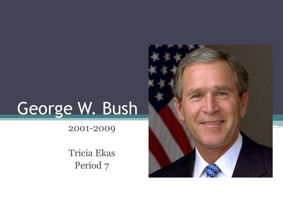 George W. Bush 2001-2009 Tricia Ekas Period 7