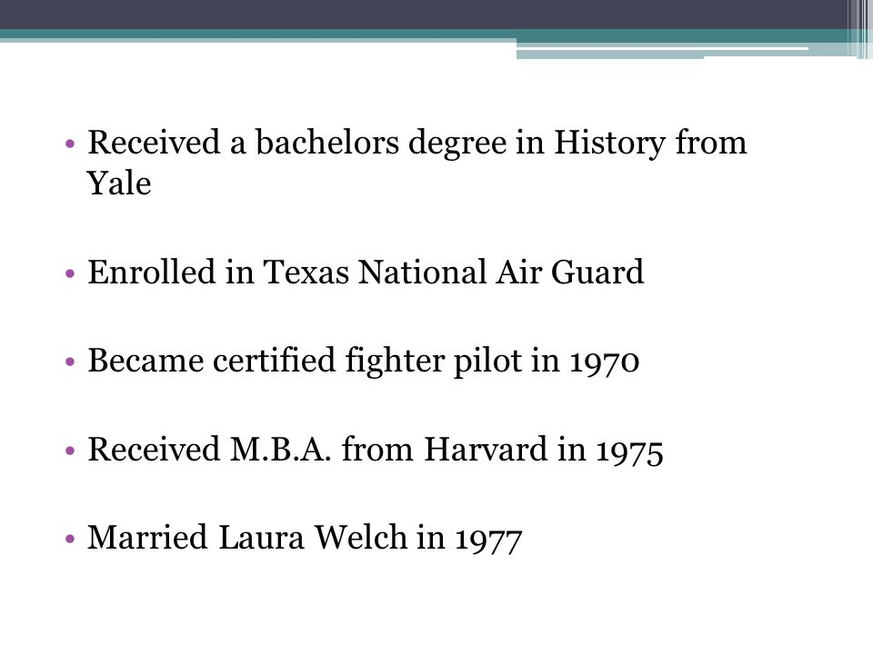 Received a bachelors degree in History from Yale Enrolled in Texas National Air Guard Became certified fighter pilot in 1970 Received M.B.A.