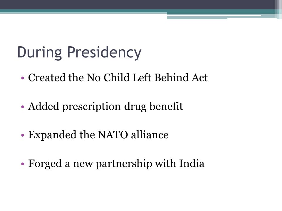 During Presidency Created the No Child Left Behind Act Added prescription drug benefit Expanded the NATO alliance Forged a new partnership with India