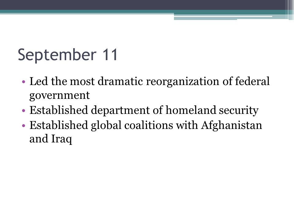 September 11 Led the most dramatic reorganization of federal government Established department of homeland security Established global coalitions with Afghanistan and Iraq