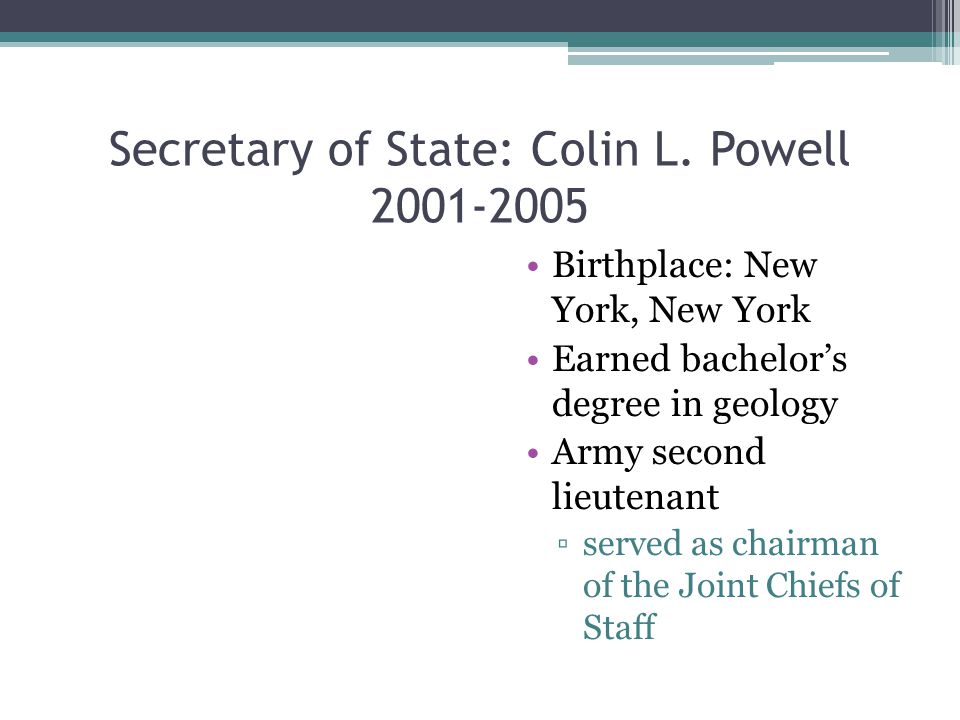 Secretary of State: Colin L. Powell 2001-2005 Birthplace: New York, New York Earned bachelor's degree in geology Army second lieutenant ▫served as cha
