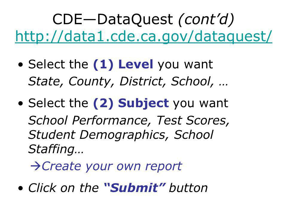 CDE—DataQuest (cont'd)     Select the (1) Level you want State, County, District, School, … Select the (2) Subject you want School Performance, Test Scores, Student Demographics, School Staffing…  Create your own report Click on the Submit button