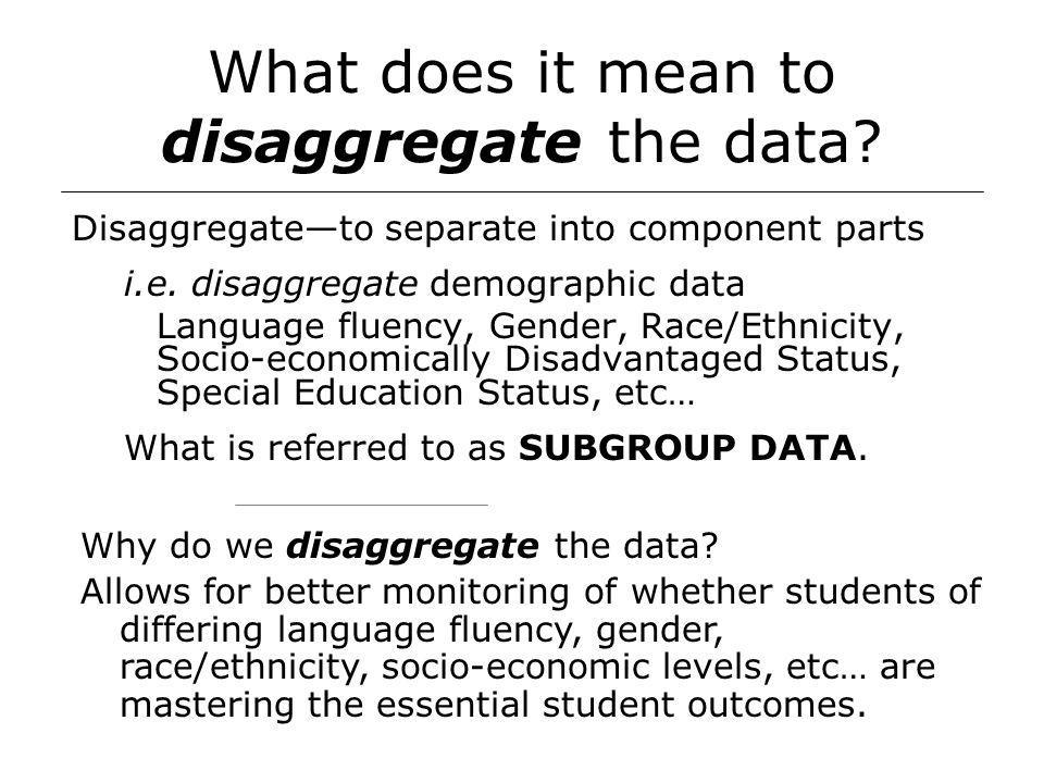 What does it mean to disaggregate the data. Disaggregate—to separate into component parts i.e.