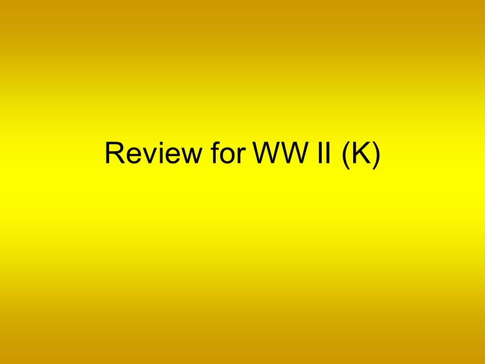 Review for WW II (K)