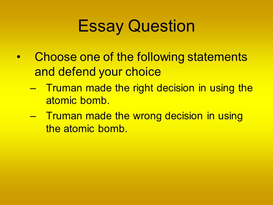 Essay Question Choose one of the following statements and defend your choice –Truman made the right decision in using the atomic bomb.