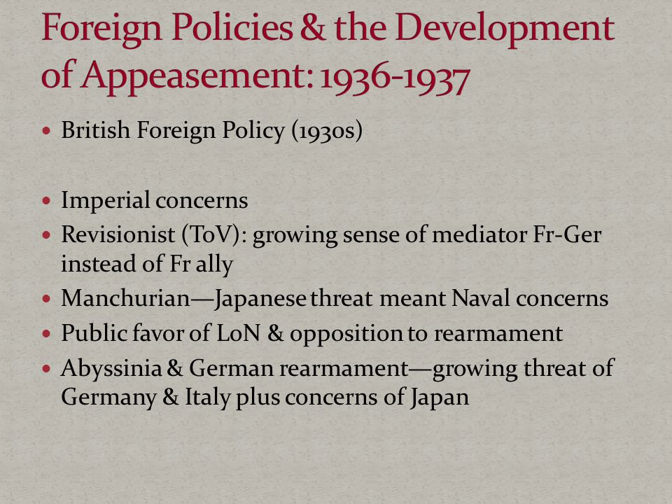 British Foreign Policy (1930s) Imperial concerns Revisionist (ToV): growing sense of mediator Fr-Ger instead of Fr ally Manchurian—Japanese threat meant Naval concerns Public favor of LoN & opposition to rearmament Abyssinia & German rearmament—growing threat of Germany & Italy plus concerns of Japan