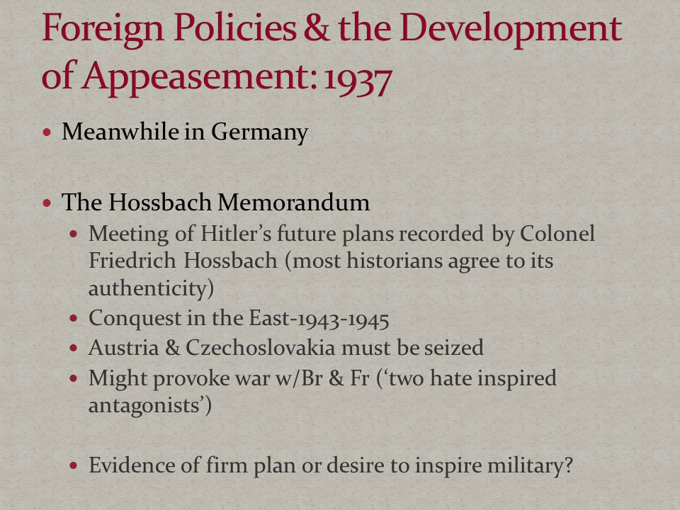 Meanwhile in Germany The Hossbach Memorandum Meeting of Hitler's future plans recorded by Colonel Friedrich Hossbach (most historians agree to its authenticity) Conquest in the East-1943-1945 Austria & Czechoslovakia must be seized Might provoke war w/Br & Fr ('two hate inspired antagonists') Evidence of firm plan or desire to inspire military?