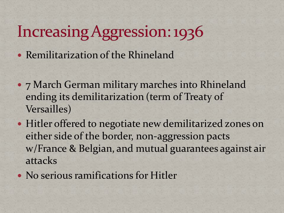 Remilitarization of the Rhineland 7 March German military marches into Rhineland ending its demilitarization (term of Treaty of Versailles) Hitler offered to negotiate new demilitarized zones on either side of the border, non-aggression pacts w/France & Belgian, and mutual guarantees against air attacks No serious ramifications for Hitler