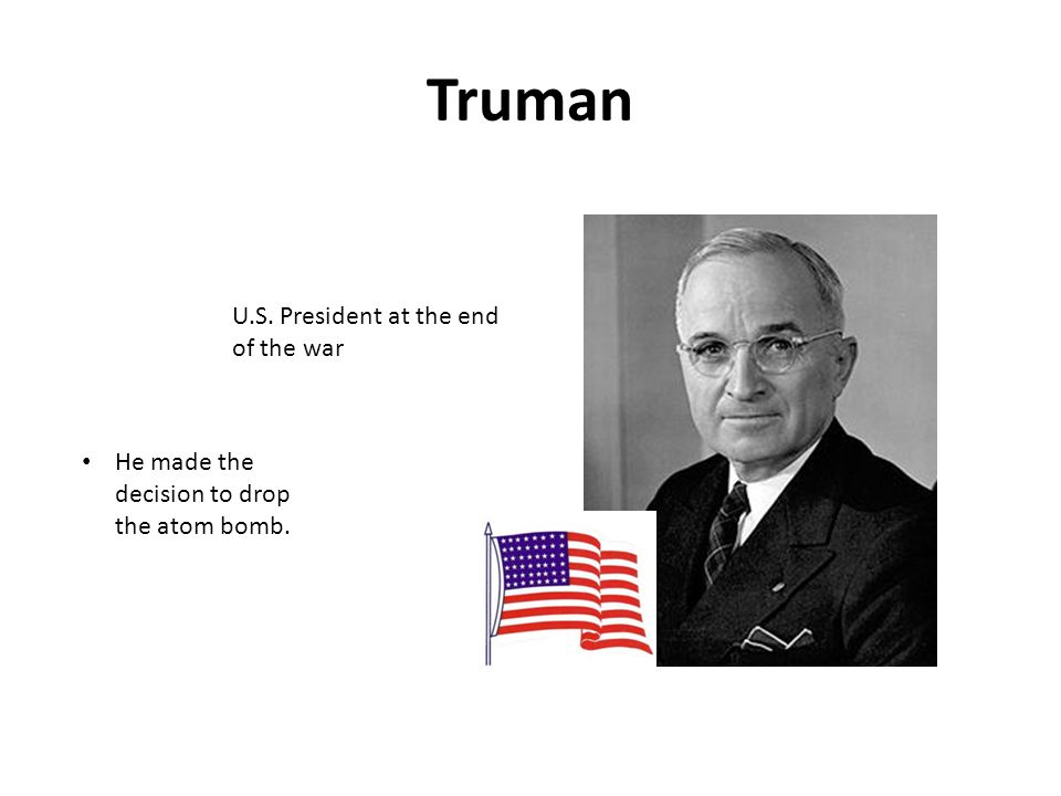 Truman U.S. President at the end of the war He made the decision to drop the atom bomb.