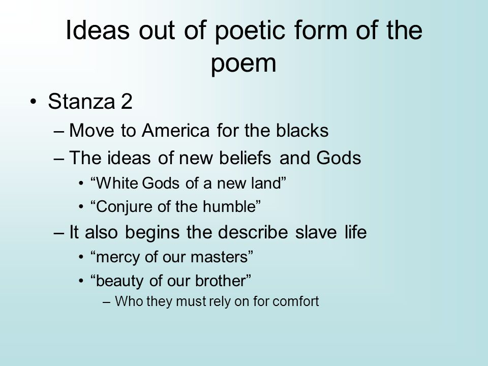 Ideas out of poetic form of the poem Stanza 2 –Move to America for the blacks –The ideas of new beliefs and Gods White Gods of a new land Conjure of the humble –It also begins the describe slave life mercy of our masters beauty of our brother –Who they must rely on for comfort
