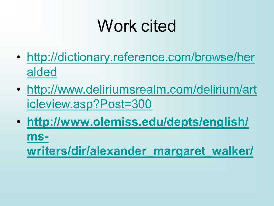 Work cited http://dictionary.reference.com/browse/her aldedhttp://dictionary.reference.com/browse/her alded http://www.deliriumsrealm.com/delirium/art icleview.asp?Post=300http://www.deliriumsrealm.com/delirium/art icleview.asp?Post=300 http://www.olemiss.edu/depts/english/ ms- writers/dir/alexander_margaret_walker/http://www.olemiss.edu/depts/english/ ms- writers/dir/alexander_margaret_walker/