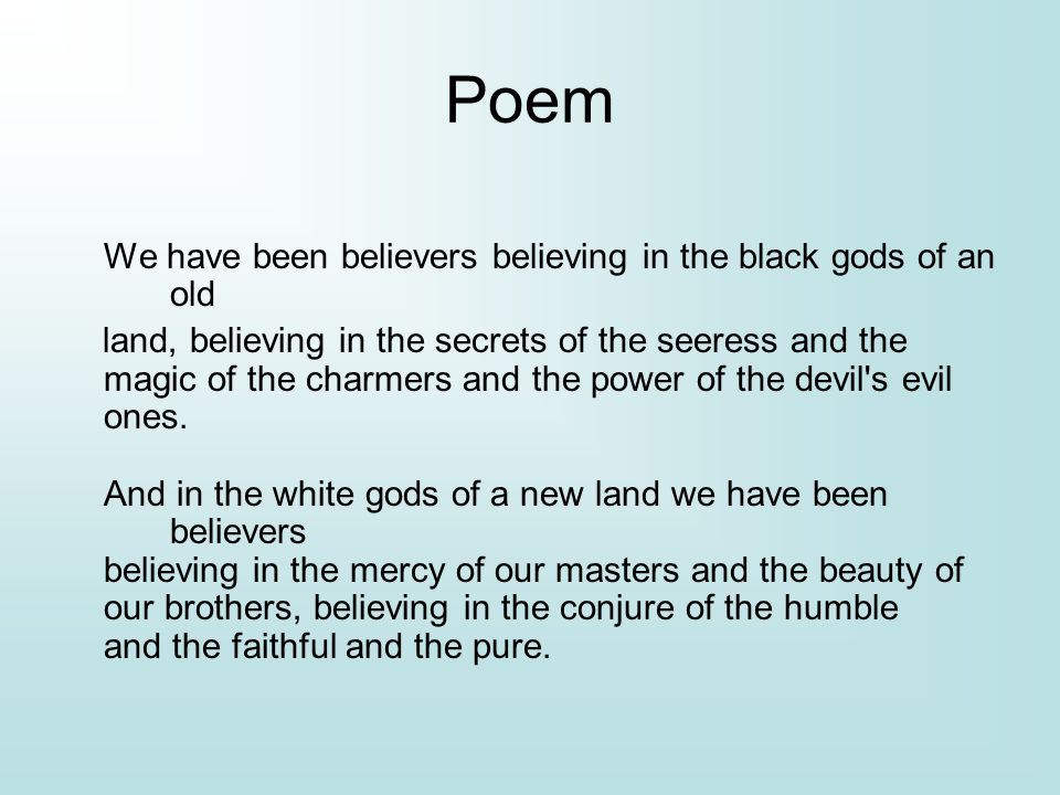 Poem We have been believers believing in the black gods of an old land, believing in the secrets of the seeress and the magic of the charmers and the power of the devil s evil ones.