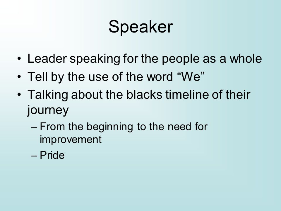 Speaker Leader speaking for the people as a whole Tell by the use of the word We Talking about the blacks timeline of their journey –From the beginning to the need for improvement –Pride