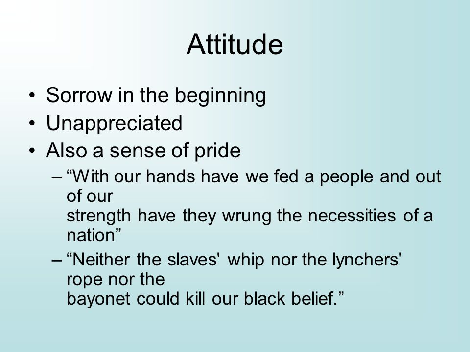 Attitude Sorrow in the beginning Unappreciated Also a sense of pride – With our hands have we fed a people and out of our strength have they wrung the necessities of a nation – Neither the slaves whip nor the lynchers rope nor the bayonet could kill our black belief.