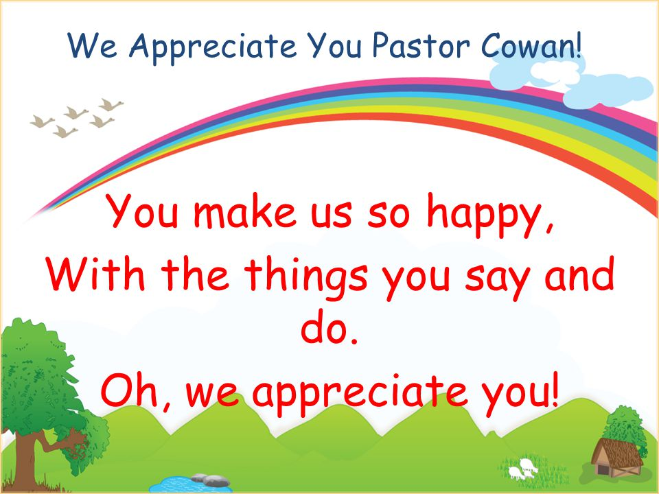 We Appreciate You Pastor Cowan. You make us so happy, With the things you say and do.