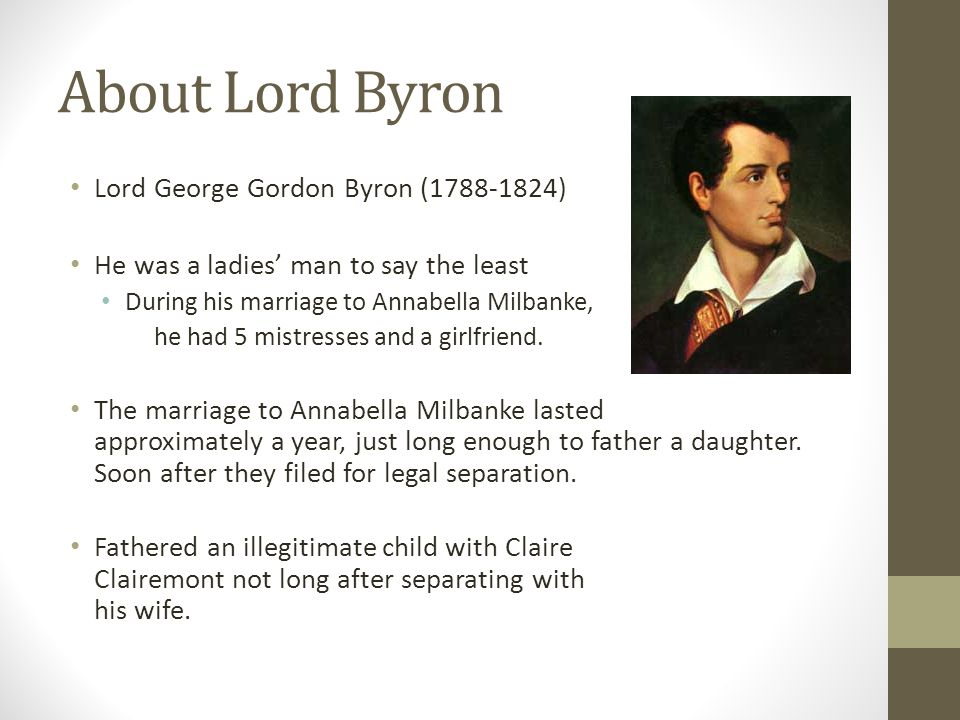 About Lord Byron Lord George Gordon Byron (1788-1824) He was a ladies' man to say the least During his marriage to Annabella Milbanke, he had 5 mistre