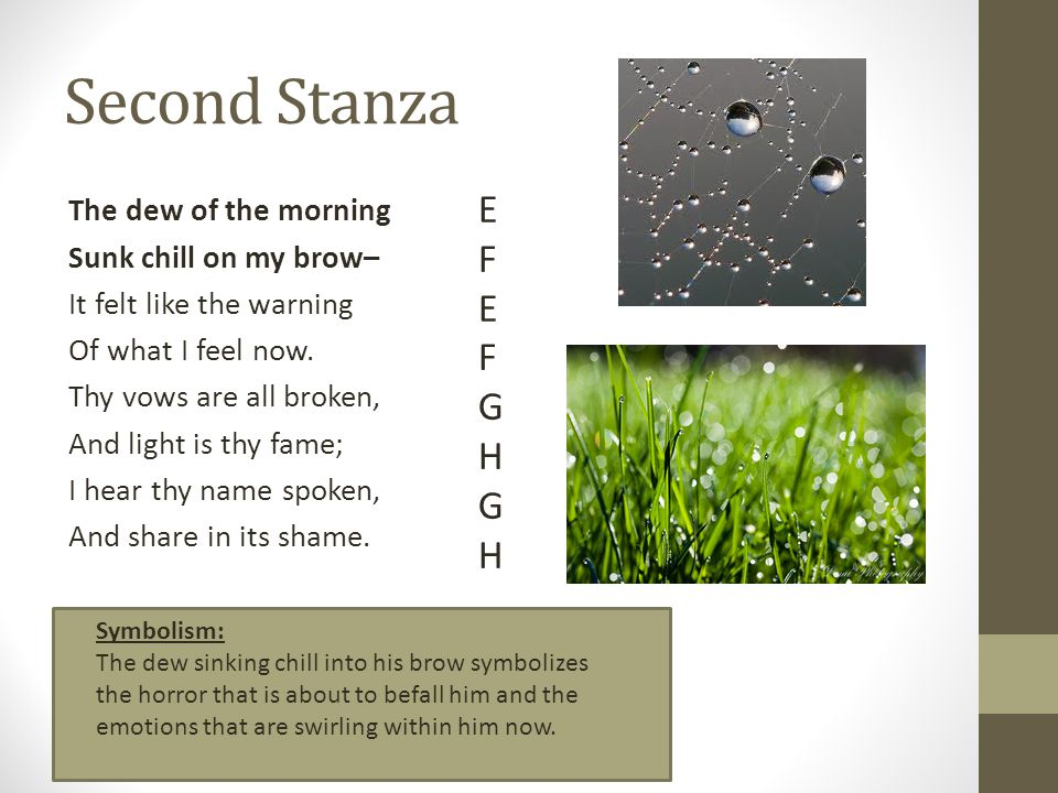 Second Stanza The dew of the morning Sunk chill on my brow– It felt like the warning Of what I feel now. Thy vows are all broken, And light is thy fam