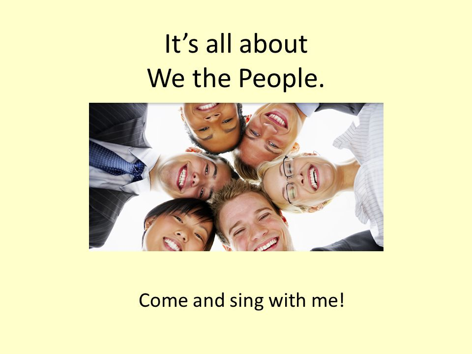 It's all about We the People. Come and sing with me!