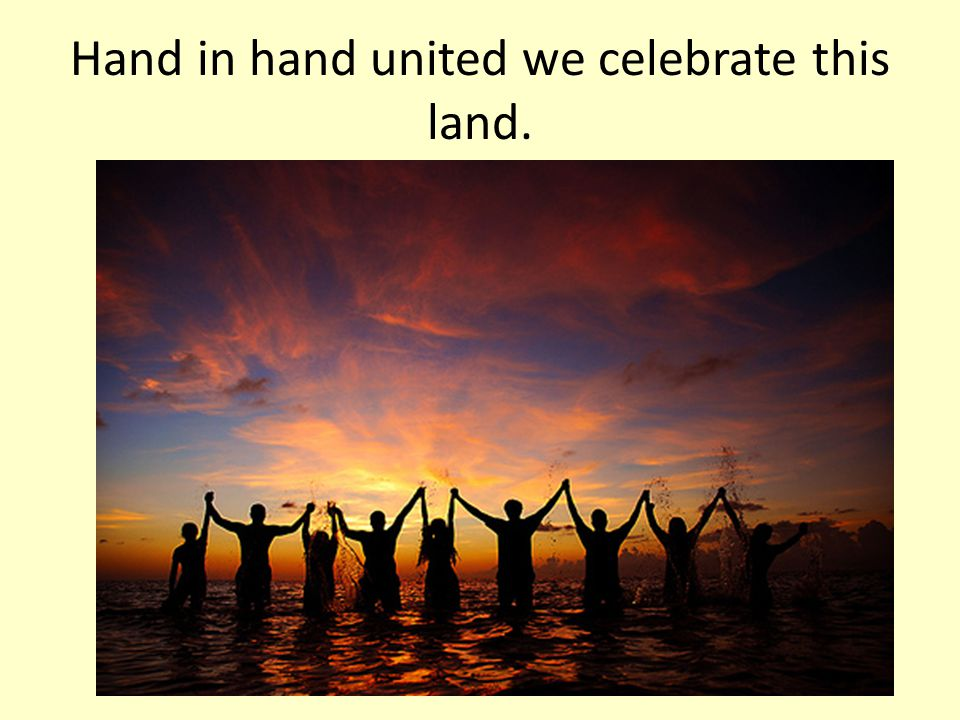 Hand in hand united we celebrate this land.