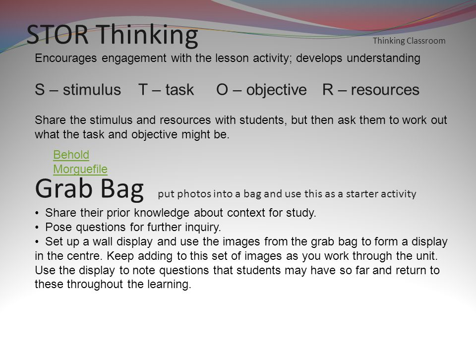 STOR Thinking Thinking Classroom Encourages engagement with the lesson activity; develops understanding S – stimulus T – task O – objective R – resources Share the stimulus and resources with students, but then ask them to work out what the task and objective might be.