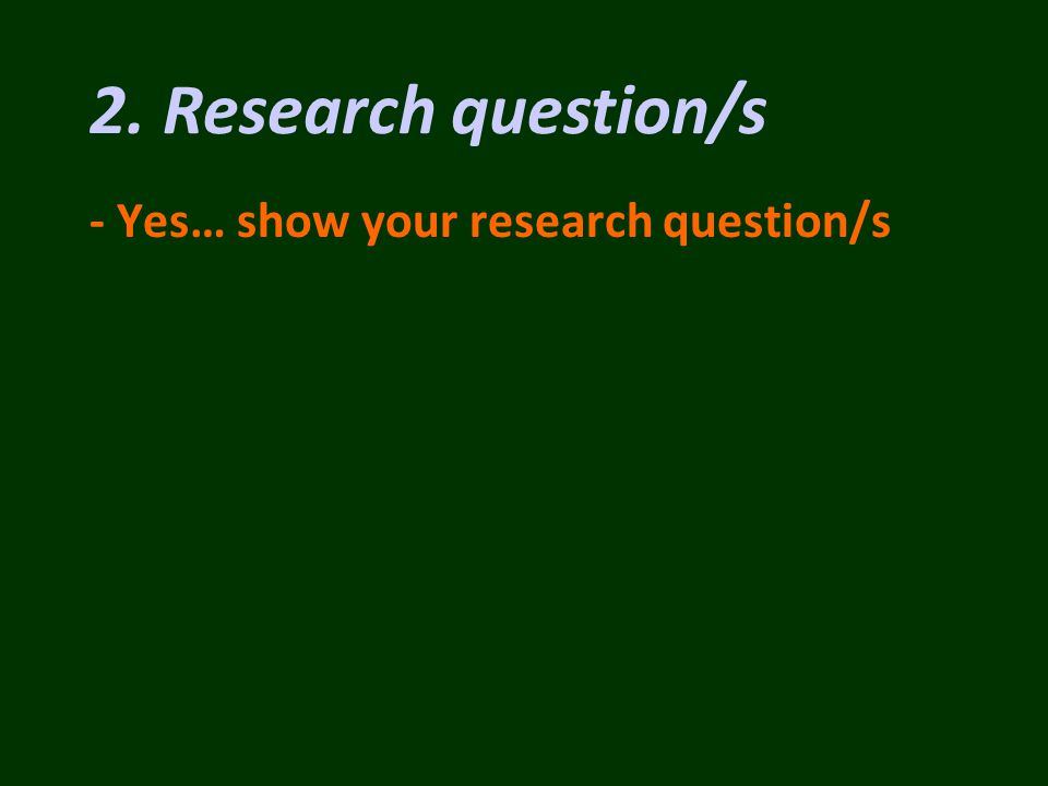 - Yes… show your research question/s 2. Research question/s