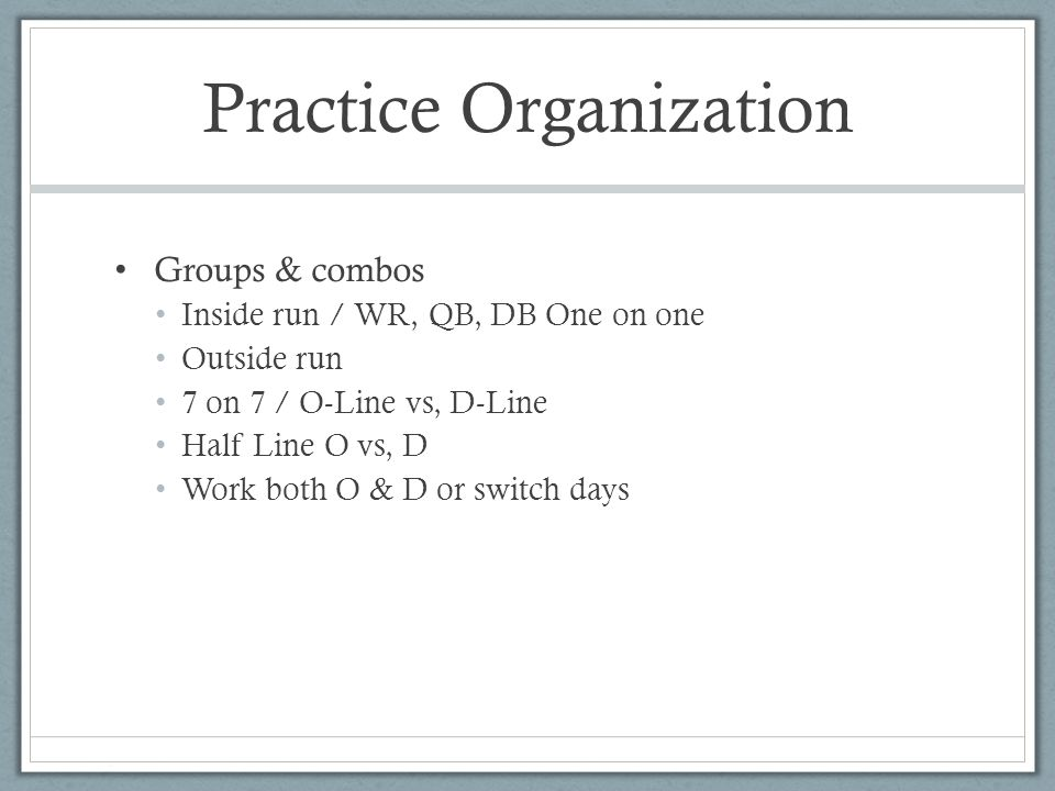 Practice Organization Groups & combos Inside run / WR, QB, DB One on one Outside run 7 on 7 / O-Line vs, D-Line Half Line O vs, D Work both O & D or switch days