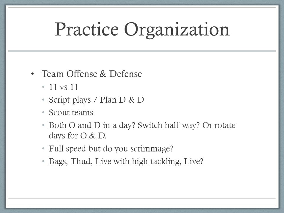 Practice Organization Team Offense & Defense 11 vs 11 Script plays / Plan D & D Scout teams Both O and D in a day.