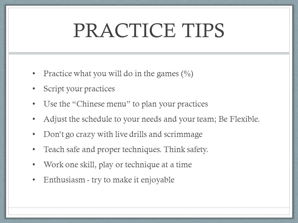 PRACTICE TIPS Practice what you will do in the games (%) Script your practices Use the Chinese menu to plan your practices Adjust the schedule to your needs and your team; Be Flexible.