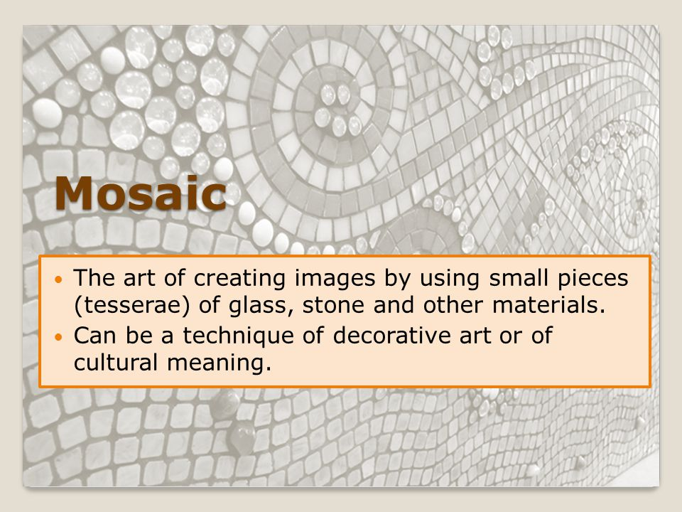 Mosaic The art of creating images by using small pieces (tesserae) of glass, stone and other materials. Can be a technique of decorative art or of cul