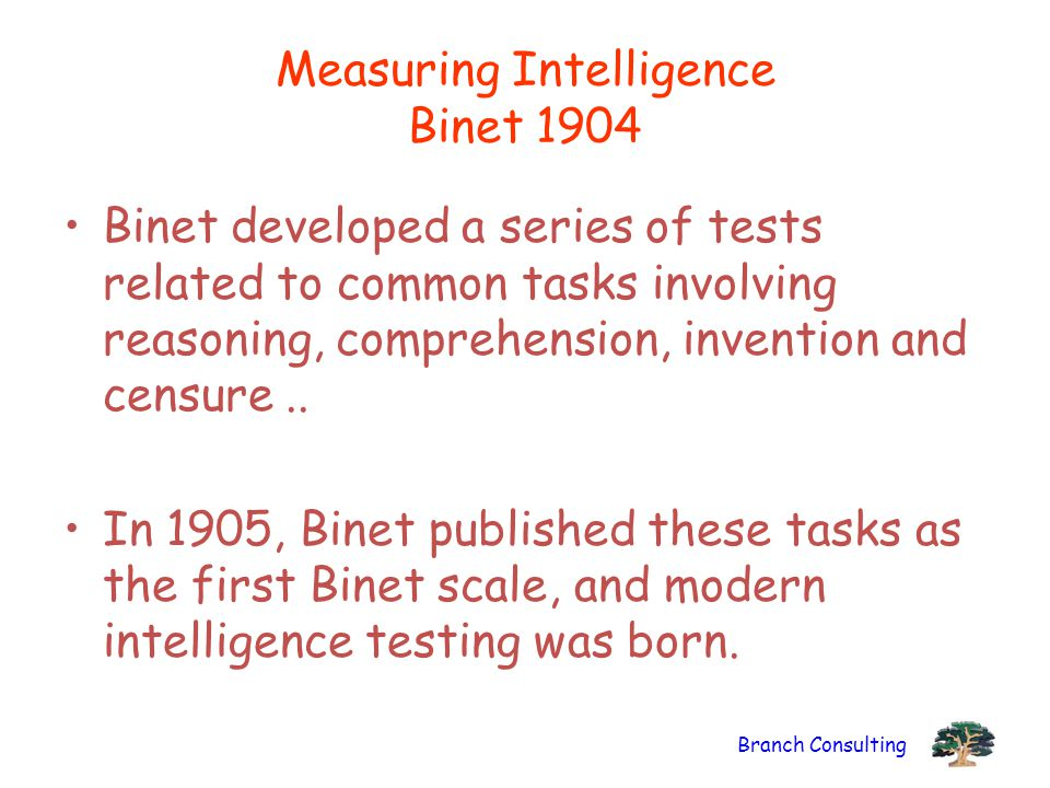 Branch Consulting Measuring Intelligence Binet 1904 Binet developed a series of tests related to common tasks involving reasoning, comprehension, inve