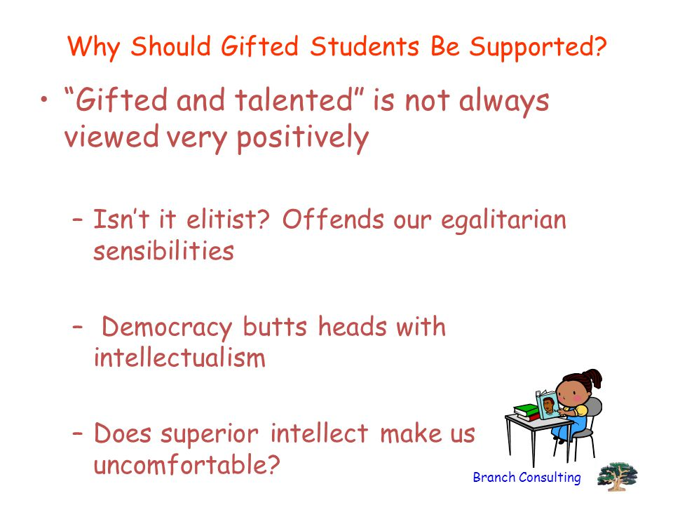 """Branch Consulting Why Should Gifted Students Be Supported? """"Gifted and talented"""" is not always viewed very positively –Isn't it elitist? Offends our e"""