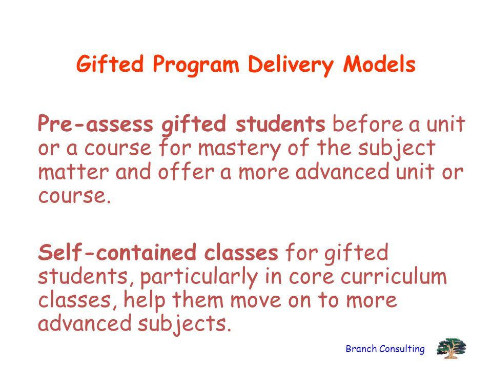 Branch Consulting Gifted Program Delivery Models Pre-assess gifted students before a unit or a course for mastery of the subject matter and offer a mo