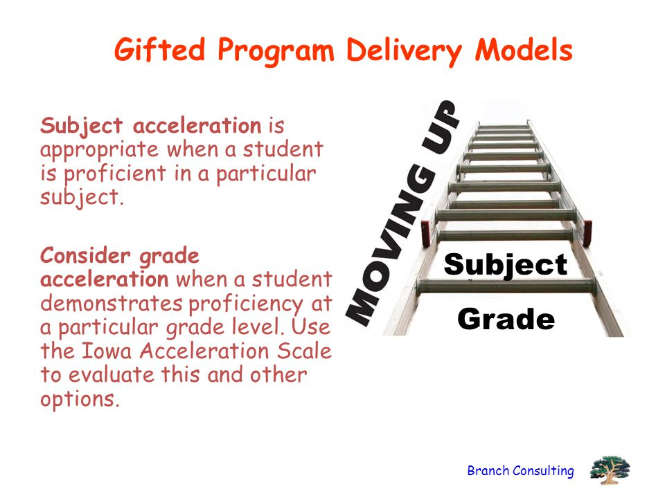 Branch Consulting Gifted Program Delivery Models Subject acceleration is appropriate when a student is proficient in a particular subject. Consider gr